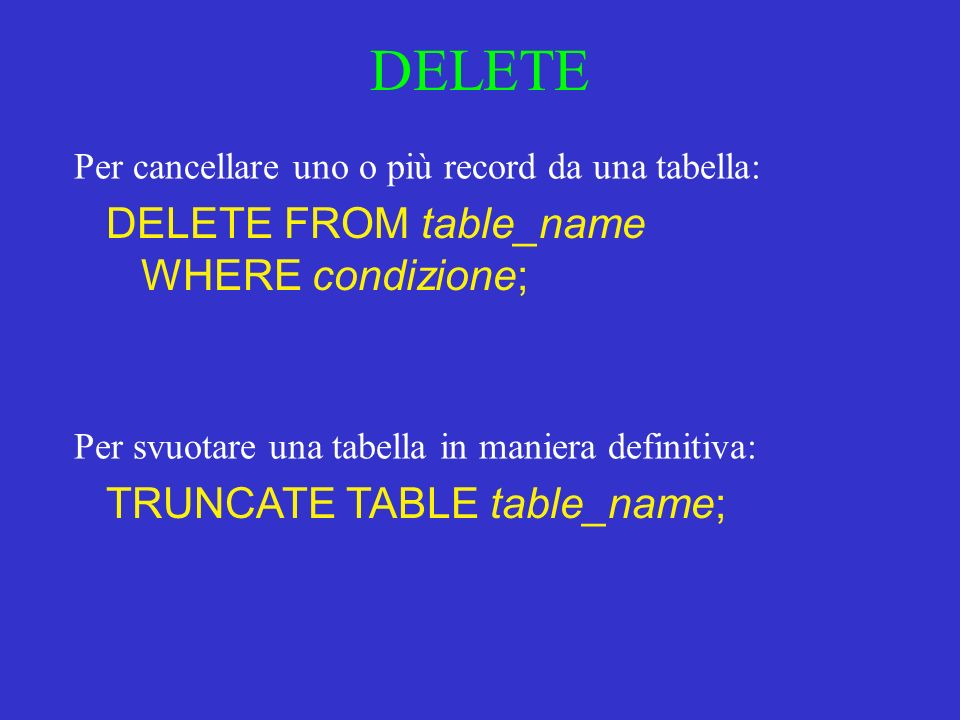 DELETE DELETE FROM table_name WHERE condizione; Per cancellare uno o più record da una tabella: Per svuotare una tabella in maniera definitiva: TRUNCATE TABLE table_name;