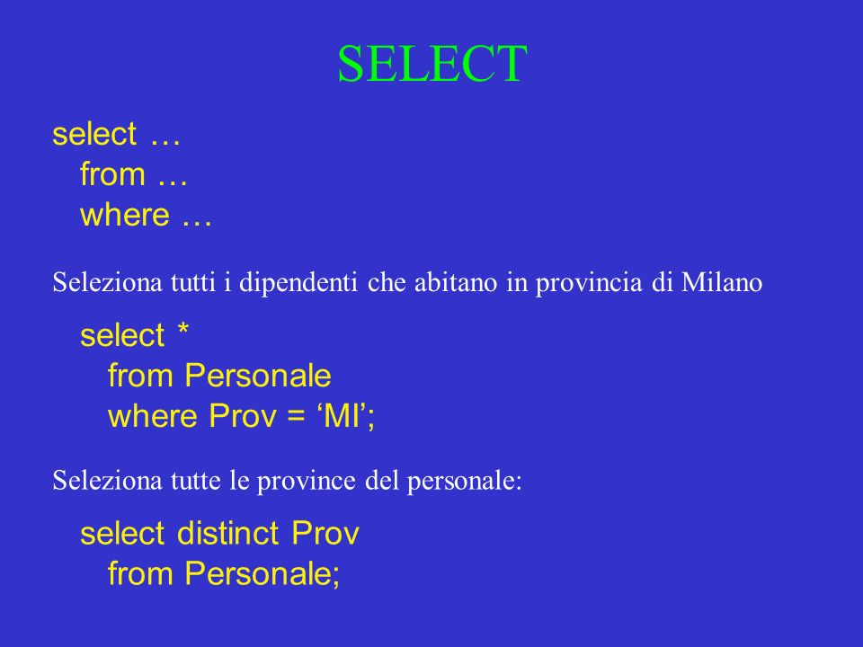 SELECT select … from … where … Seleziona tutti i dipendenti che abitano in provincia di Milano select * from Personale where Prov = MI; Seleziona tutte le province del personale: select distinct Prov from Personale;