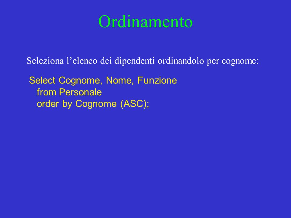 Ordinamento Seleziona lelenco dei dipendenti ordinandolo per cognome: Select Cognome, Nome, Funzione from Personale order by Cognome (ASC);