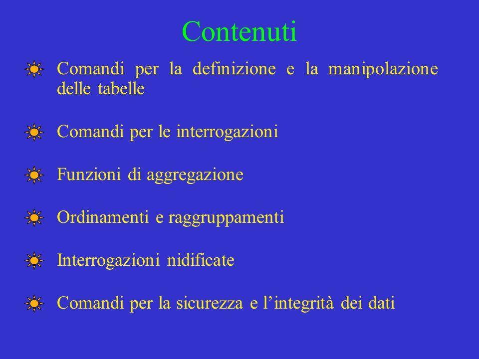 Contenuti Comandi per la definizione e la manipolazione delle tabelle Comandi per le interrogazioni Funzioni di aggregazione Ordinamenti e raggruppame