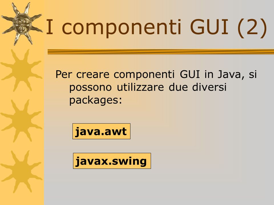 I componenti GUI (2) Per creare componenti GUI in Java, si possono utilizzare due diversi packages: java.awt javax.swing