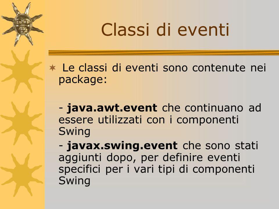 Le classi di eventi sono contenute nei package: - java.awt.event che continuano ad essere utilizzati con i componenti Swing - javax.swing.event che so