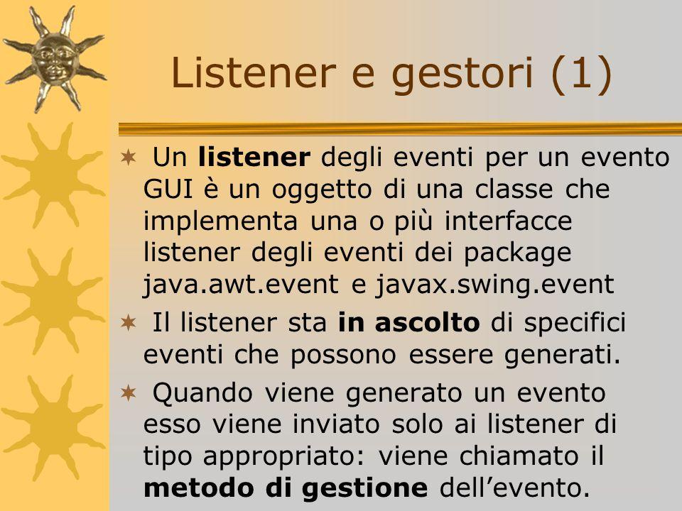Un listener degli eventi per un evento GUI è un oggetto di una classe che implementa una o più interfacce listener degli eventi dei package java.awt.e