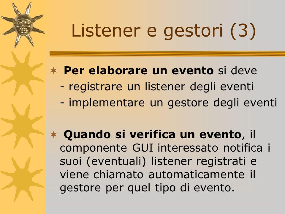 Per elaborare un evento si deve - registrare un listener degli eventi - implementare un gestore degli eventi Quando si verifica un evento, il componen