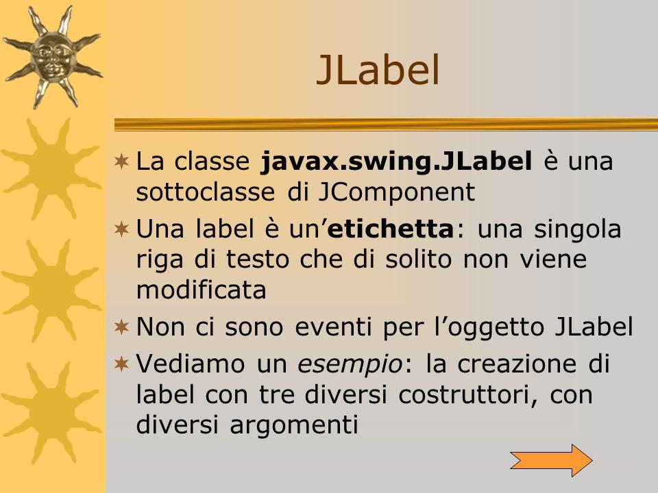 La classe javax.swing.JLabel è una sottoclasse di JComponent Una label è unetichetta: una singola riga di testo che di solito non viene modificata Non