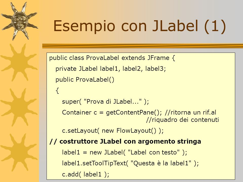 Esempio con JLabel (1) public class ProvaLabel extends JFrame { private JLabel label1, label2, label3; public ProvaLabel() { super(