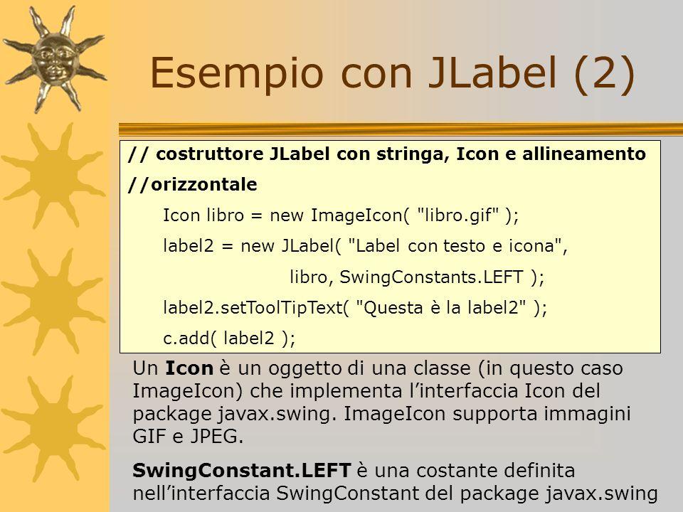 Esempio con JLabel (2) // costruttore JLabel con stringa, Icon e allineamento //orizzontale Icon libro = new ImageIcon(