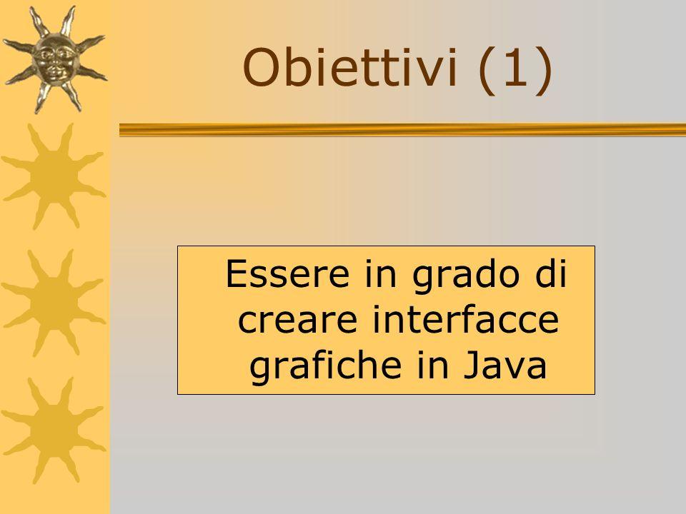Obiettivi (1) Essere in grado di creare interfacce grafiche in Java