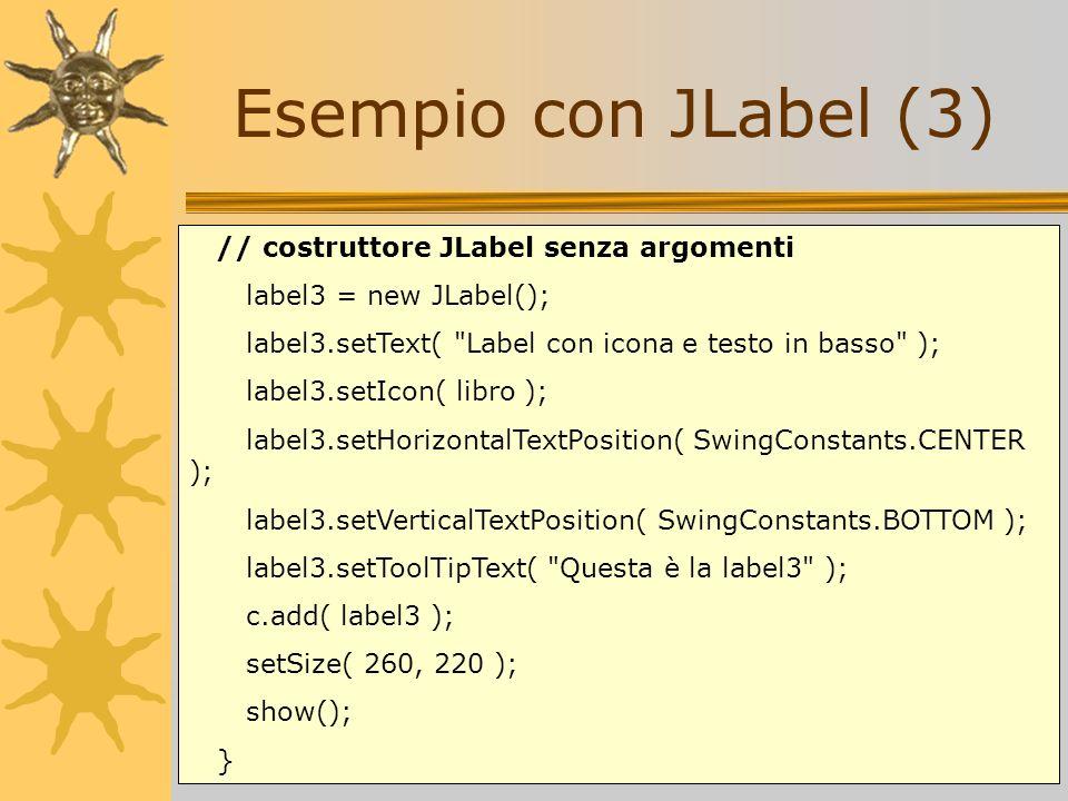 Esempio con JLabel (3) // costruttore JLabel senza argomenti label3 = new JLabel(); label3.setText(