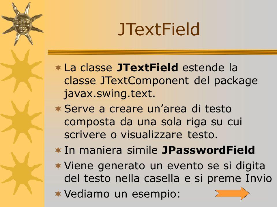 JTextField La classe JTextField estende la classe JTextComponent del package javax.swing.text. Serve a creare unarea di testo composta da una sola rig