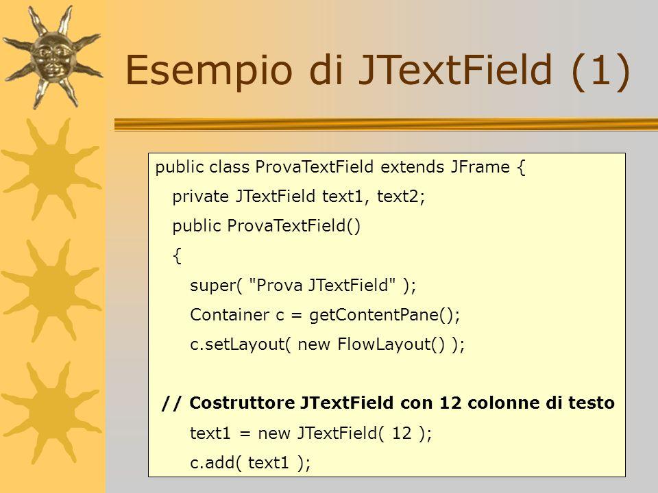 Esempio di JTextField (1) public class ProvaTextField extends JFrame { private JTextField text1, text2; public ProvaTextField() { super(