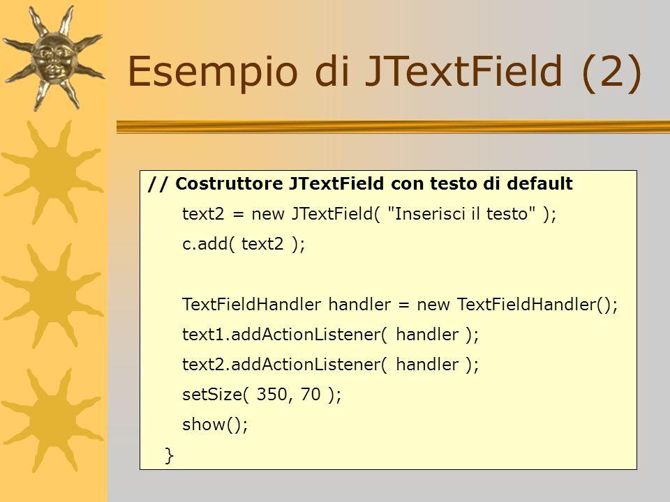 Esempio di JTextField (2) // Costruttore JTextField con testo di default text2 = new JTextField(