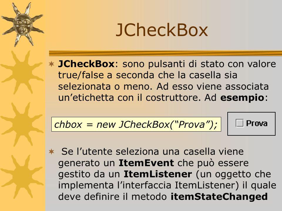 JCheckBox JCheckBox: sono pulsanti di stato con valore true/false a seconda che la casella sia selezionata o meno. Ad esso viene associata unetichetta