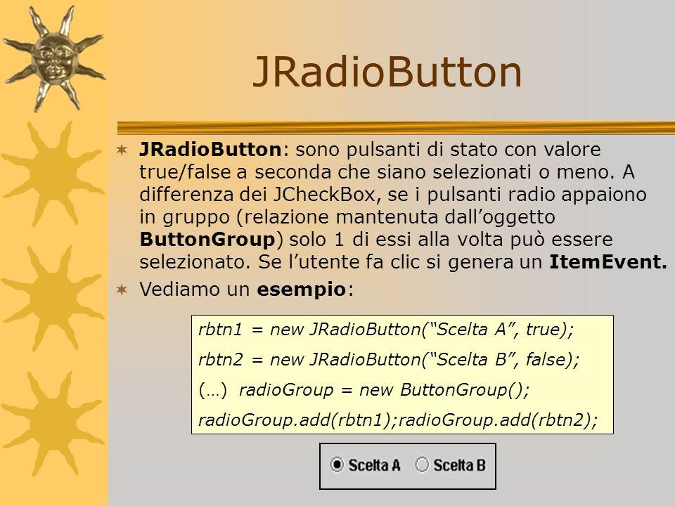 JRadioButton JRadioButton: sono pulsanti di stato con valore true/false a seconda che siano selezionati o meno. A differenza dei JCheckBox, se i pulsa