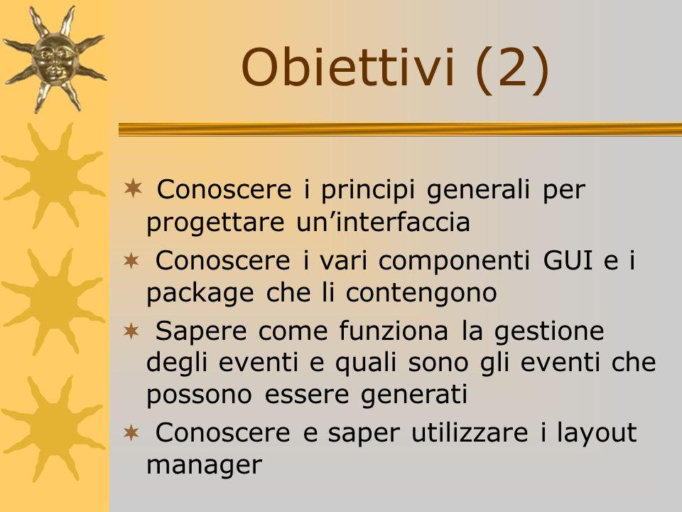 Obiettivi (2) Conoscere i principi generali per progettare uninterfaccia Conoscere i vari componenti GUI e i package che li contengono Sapere come fun