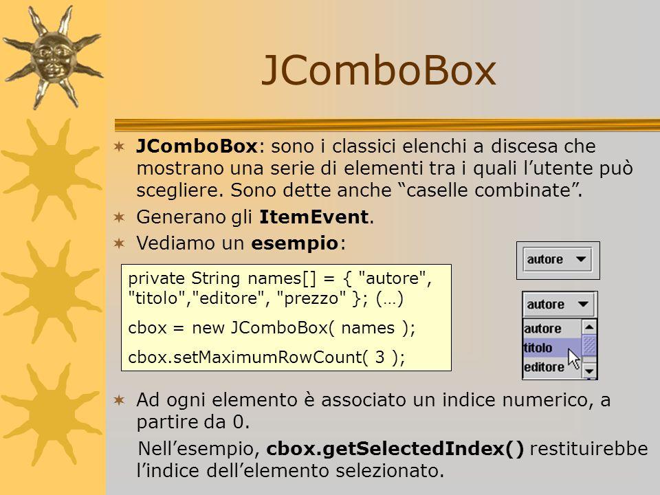 JComboBox JComboBox: sono i classici elenchi a discesa che mostrano una serie di elementi tra i quali lutente può scegliere. Sono dette anche caselle