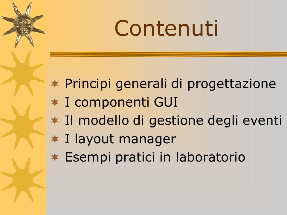 Contenuti Principi generali di progettazione I componenti GUI Il modello di gestione degli eventi I layout manager Esempi pratici in laboratorio