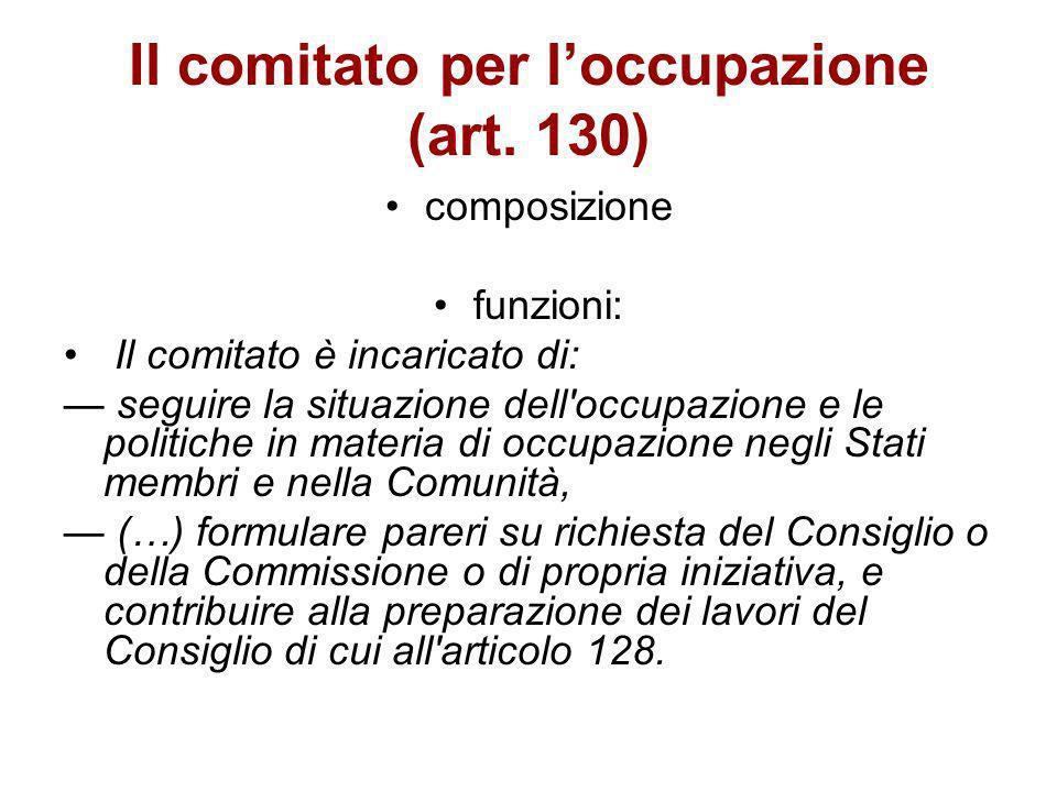 Il comitato per loccupazione (art. 130) composizione funzioni: Il comitato è incaricato di: seguire la situazione dell'occupazione e le politiche in m