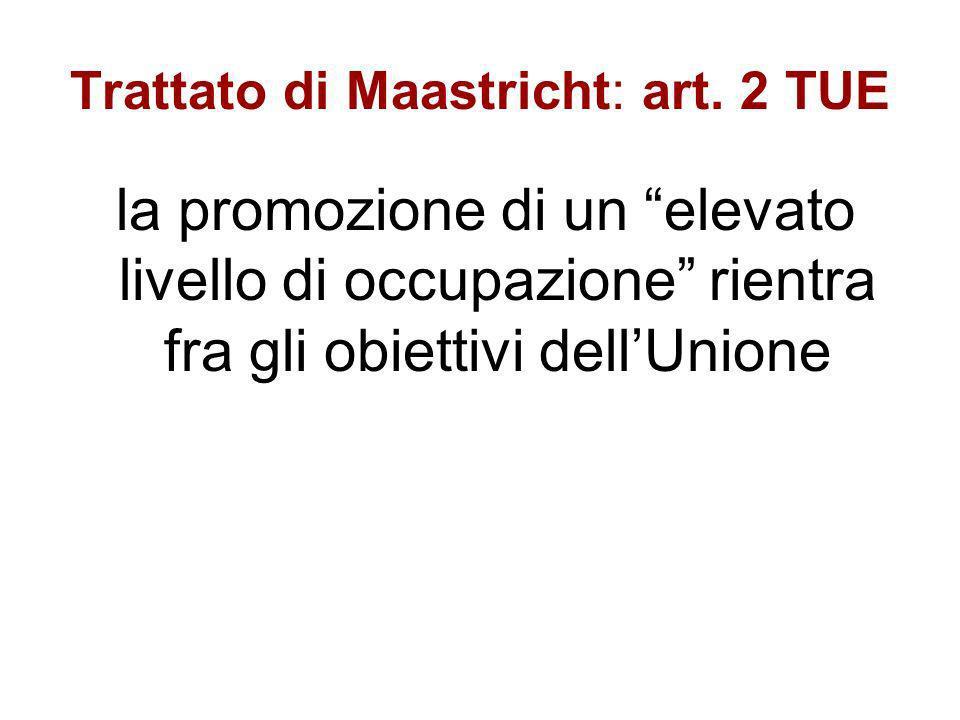Trattato di Maastricht: art. 2 TUE la promozione di un elevato livello di occupazione rientra fra gli obiettivi dellUnione
