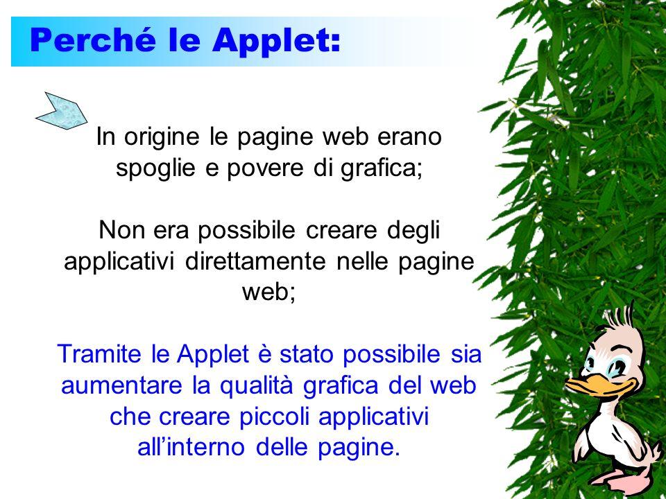 Perché le Applet: In origine le pagine web erano spoglie e povere di grafica; Non era possibile creare degli applicativi direttamente nelle pagine web; Tramite le Applet è stato possibile sia aumentare la qualità grafica del web che creare piccoli applicativi allinterno delle pagine.