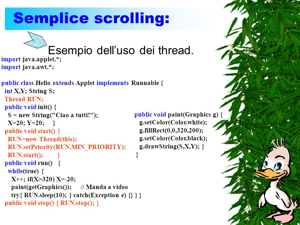 Semplice scrolling: Esempio delluso dei thread. import java.applet.*; import java.awt.*; public class Hello extends Applet implements Runnable { int X