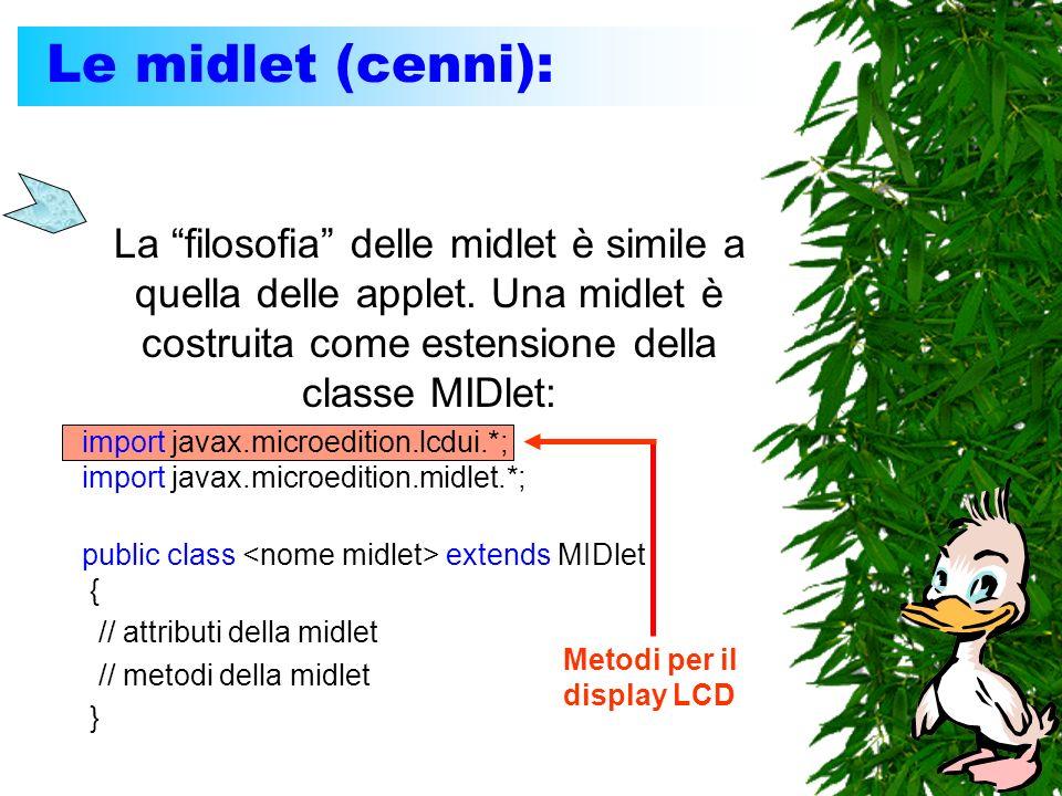 Le midlet (cenni): La filosofia delle midlet è simile a quella delle applet. Una midlet è costruita come estensione della classe MIDlet: import javax.