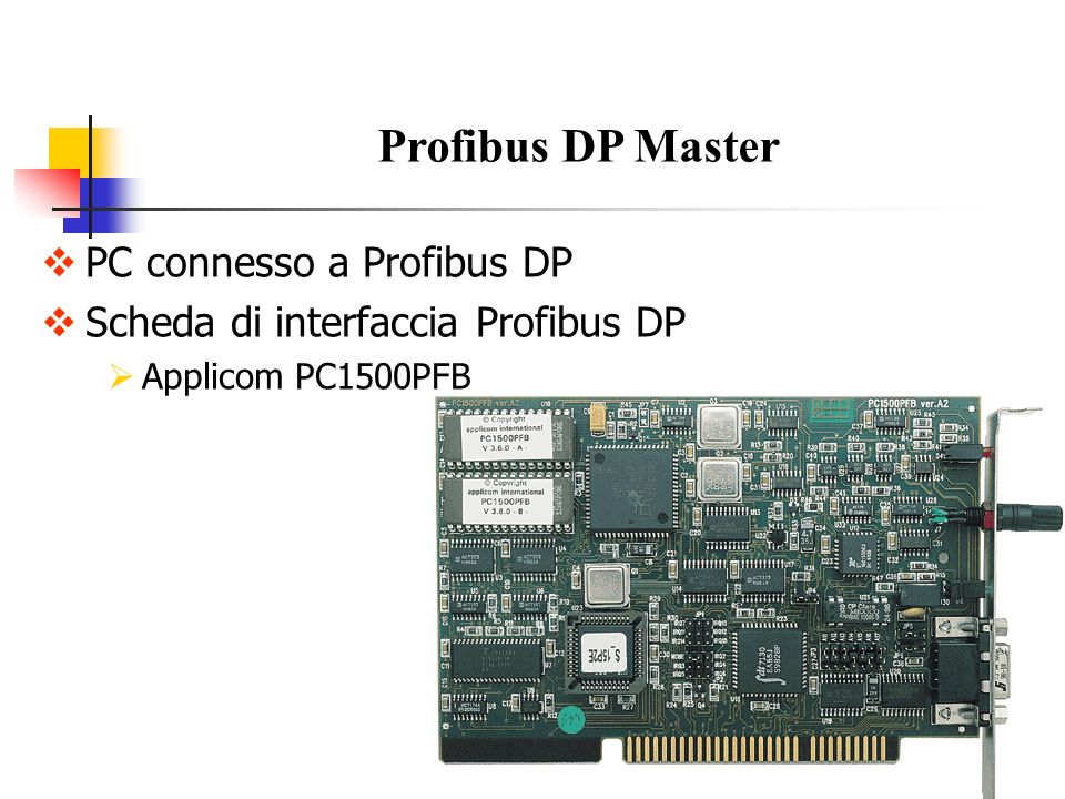ISA PC board Processor: Intel 80186 - 24 MHz Memory: 512 Kbytes dynamic RAM Electrical Interface: RS485 with galvanic insulation (500 volts) Baud Rate: from 9.6 to 500 Kbps Length per segment 9.6 - 19.2 - 93.75 Kbps 1200 meters 187.5 Kbps 1000 meters 500 Kbps 400 meters Caratteristiche Scheda Applicom PC1500PFB