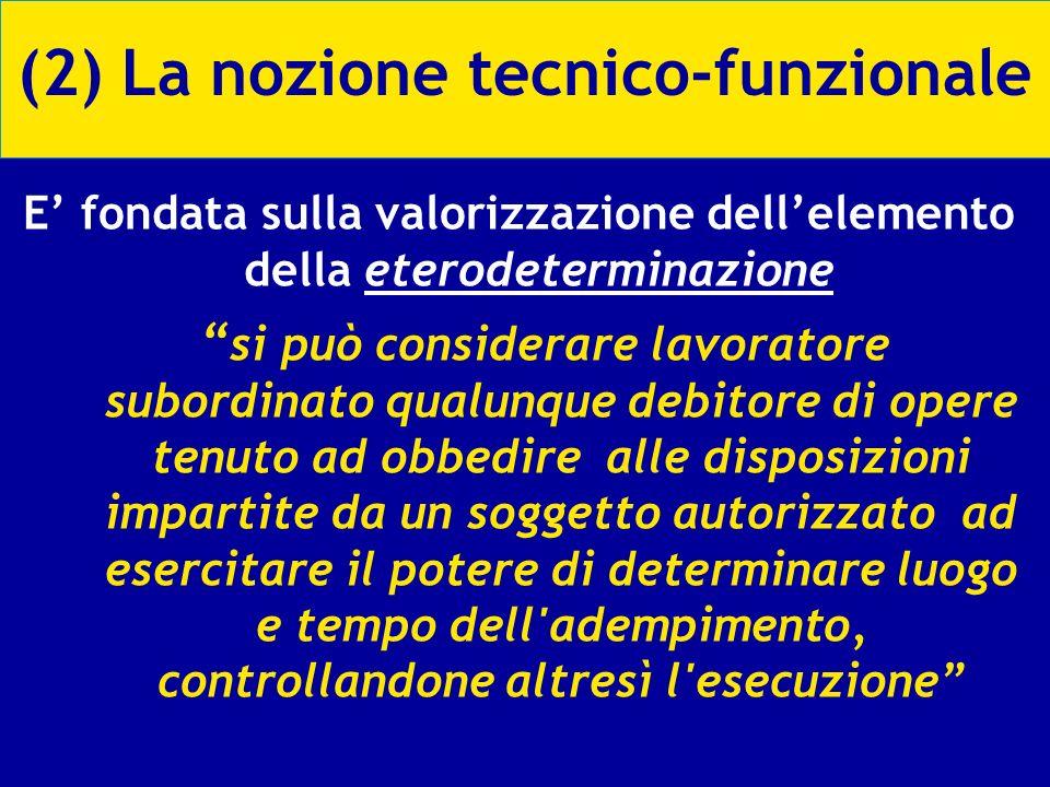 (2) La nozione tecnico-funzionale E fondata sulla valorizzazione dellelemento della eterodeterminazione si può considerare lavoratore subordinato qual