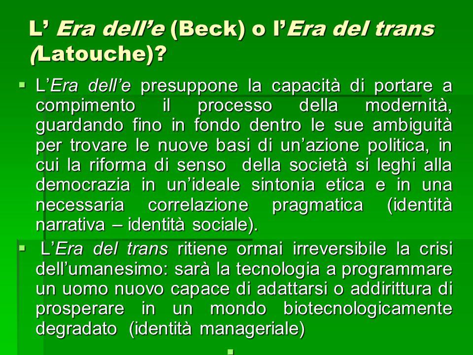 L Era delle (Beck) o lEra del trans (Latouche)? LEra delle presuppone la capacità di portare a compimento il processo della modernità, guardando fino