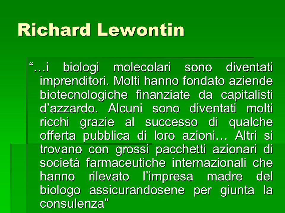 Richard Lewontin …i biologi molecolari sono diventati imprenditori. Molti hanno fondato aziende biotecnologiche finanziate da capitalisti dazzardo. Al