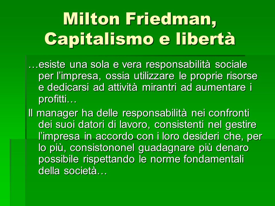 Milton Friedman, Capitalismo e libertà …esiste una sola e vera responsabilità sociale per limpresa, ossia utilizzare le proprie risorse e dedicarsi ad