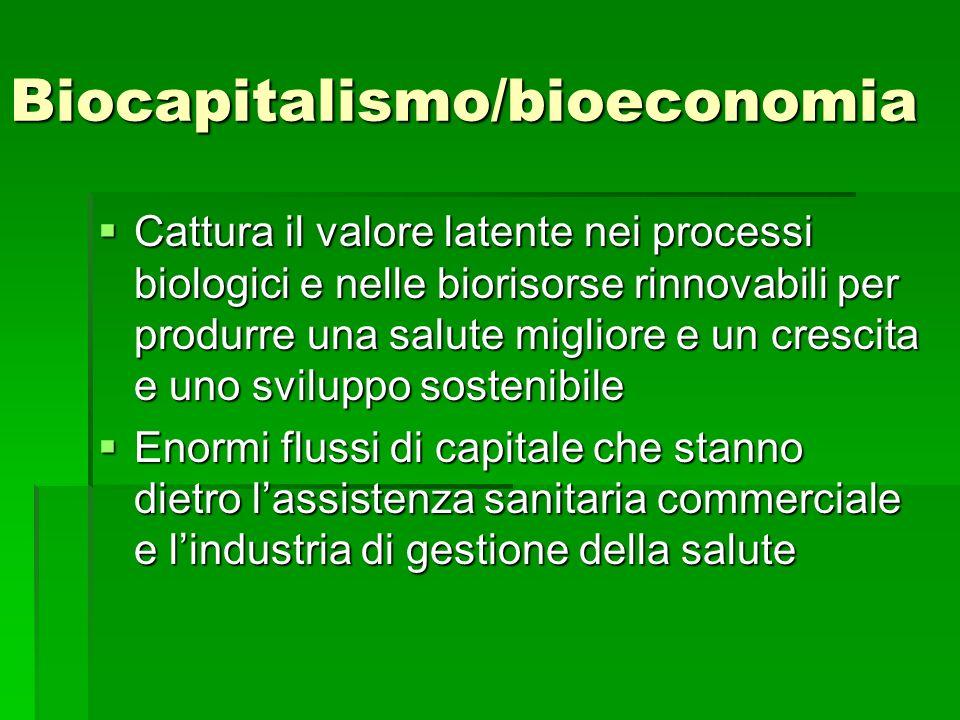 Biocapitalismo/bioeconomia Cattura il valore latente nei processi biologici e nelle biorisorse rinnovabili per produrre una salute migliore e un cresc
