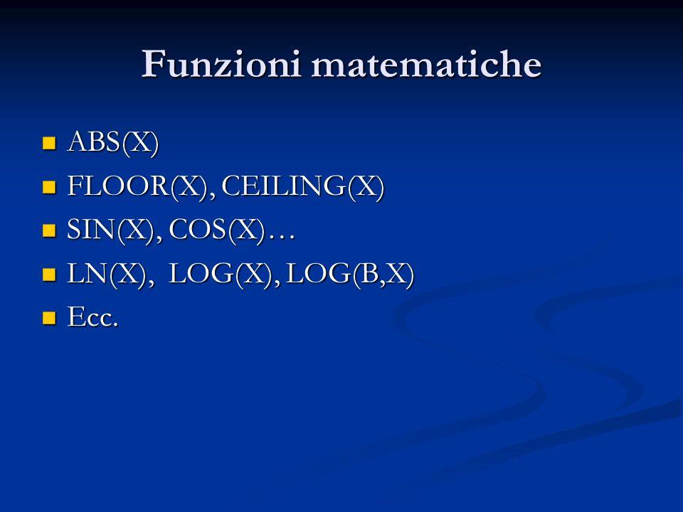 Funzioni matematiche ABS(X) ABS(X) FLOOR(X), CEILING(X) FLOOR(X), CEILING(X) SIN(X), COS(X)… SIN(X), COS(X)… LN(X), LOG(X), LOG(B,X) LN(X), LOG(X), LOG(B,X) Ecc.