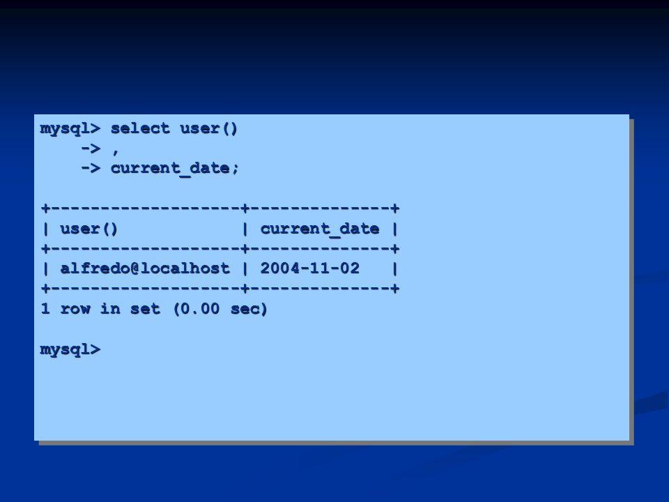 mysql> select user() ->, ->, -> current_date; -> current_date;+-------------------+--------------+ | user() | current_date | +-------------------+----