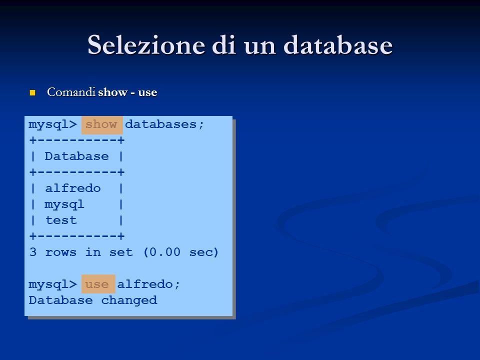 Selezione di un database Comandi show - use Comandi show - use mysql> show databases; +----------+ | Database | +----------+ | alfredo | | mysql | | t