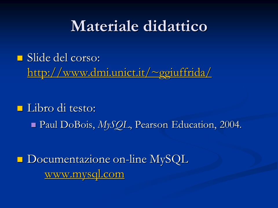 Materiale didattico Slide del corso: http://www.dmi.unict.it/~ggiuffrida/ Slide del corso: http://www.dmi.unict.it/~ggiuffrida/ http://www.dmi.unict.it/~ggiuffrida/ Libro di testo: Libro di testo: Paul DoBois, MySQL, Pearson Education, 2004.