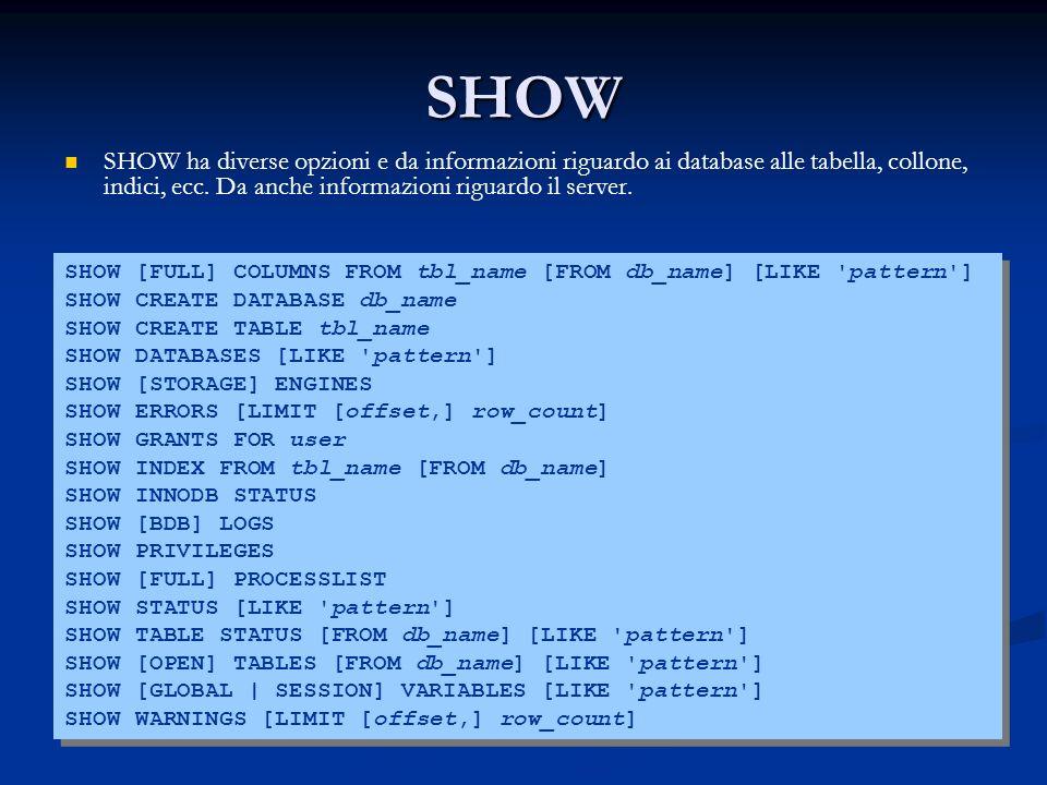 SHOW SHOW ha diverse opzioni e da informazioni riguardo ai database alle tabella, collone, indici, ecc.