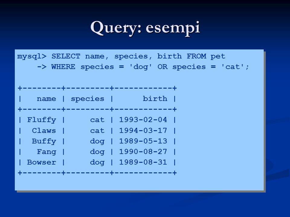 Query: esempi mysql> SELECT name, species, birth FROM pet -> WHERE species = dog OR species = cat ; +--------+---------+------------+ | name | species | birth | +--------+---------+------------+ | Fluffy | cat | 1993-02-04 | | Claws | cat | 1994-03-17 | | Buffy | dog | 1989-05-13 | | Fang | dog | 1990-08-27 | | Bowser | dog | 1989-08-31 | +--------+---------+------------+