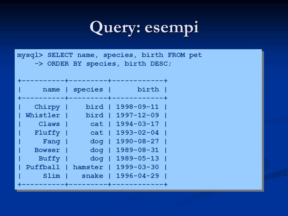 Query: esempi mysql> SELECT name, species, birth FROM pet -> ORDER BY species, birth DESC; +----------+---------+------------+ | name | species | birt