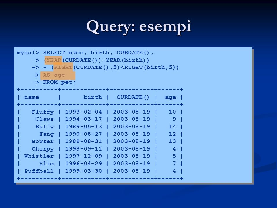 Query: esempi mysql> SELECT name, birth, CURDATE(), -> (YEAR(CURDATE())-YEAR(birth)) -> - (RIGHT(CURDATE(),5)<RIGHT(birth,5)) -> AS age -> FROM pet; +----------+------------+------------+------+ | name | birth | CURDATE() | age | +----------+------------+------------+------+ | Fluffy | 1993-02-04 | 2003-08-19 | 10 | | Claws | 1994-03-17 | 2003-08-19 | 9 | | Buffy | 1989-05-13 | 2003-08-19 | 14 | | Fang | 1990-08-27 | 2003-08-19 | 12 | | Bowser | 1989-08-31 | 2003-08-19 | 13 | | Chirpy | 1998-09-11 | 2003-08-19 | 4 | | Whistler | 1997-12-09 | 2003-08-19 | 5 | | Slim | 1996-04-29 | 2003-08-19 | 7 | | Puffball | 1999-03-30 | 2003-08-19 | 4 | +----------+------------+------------+------+