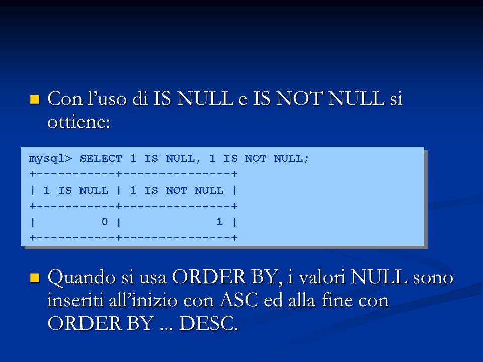 Con luso di IS NULL e IS NOT NULL si ottiene: Con luso di IS NULL e IS NOT NULL si ottiene: mysql> SELECT 1 IS NULL, 1 IS NOT NULL; +-----------+-----