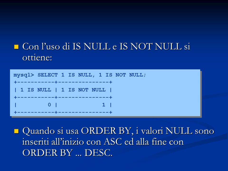 Con luso di IS NULL e IS NOT NULL si ottiene: Con luso di IS NULL e IS NOT NULL si ottiene: mysql> SELECT 1 IS NULL, 1 IS NOT NULL; +-----------+---------------+ | 1 IS NULL | 1 IS NOT NULL | +-----------+---------------+ | 0 | 1 | +-----------+---------------+ Quando si usa ORDER BY, i valori NULL sono inseriti allinizio con ASC ed alla fine con ORDER BY...