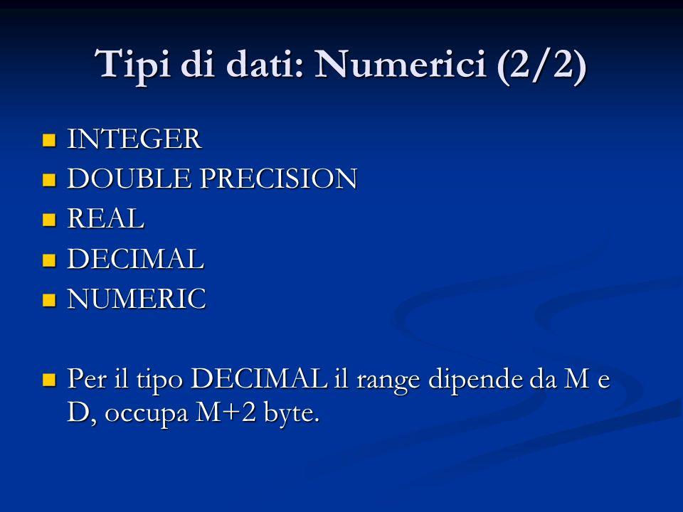Tipi di dati: Numerici (2/2) INTEGER INTEGER DOUBLE PRECISION DOUBLE PRECISION REAL REAL DECIMAL DECIMAL NUMERIC NUMERIC Per il tipo DECIMAL il range dipende da M e D, occupa M+2 byte.