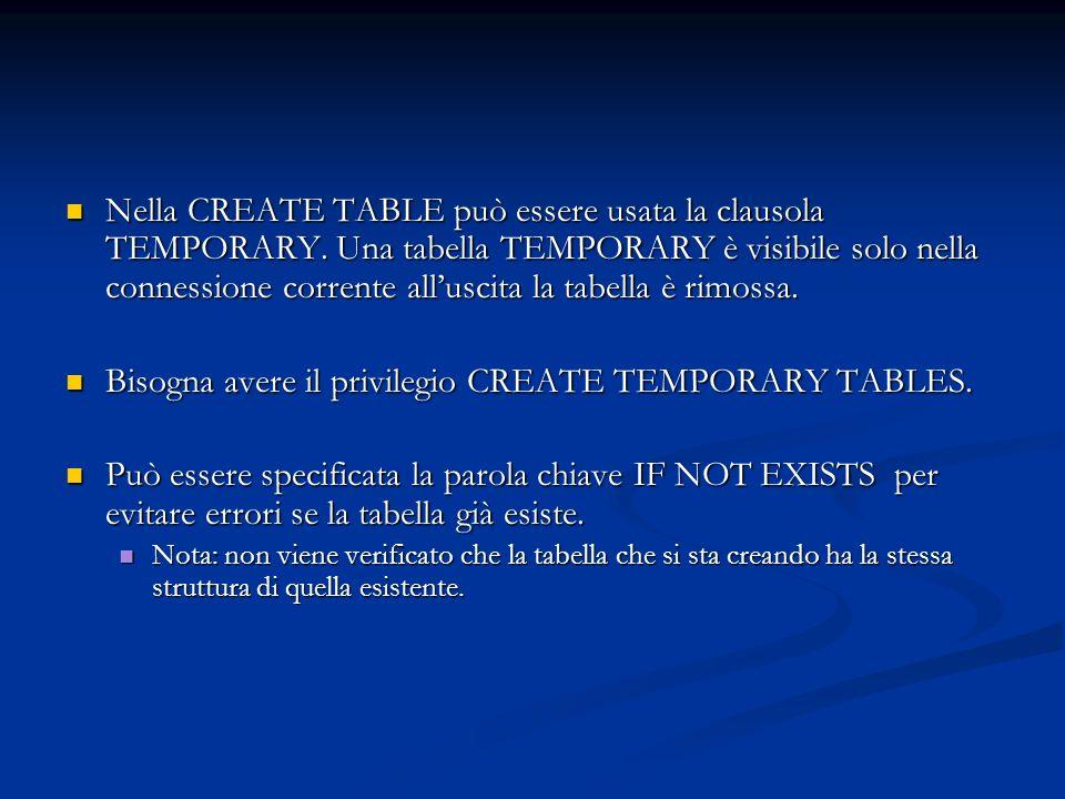 Nella CREATE TABLE può essere usata la clausola TEMPORARY. Una tabella TEMPORARY è visibile solo nella connessione corrente alluscita la tabella è rim
