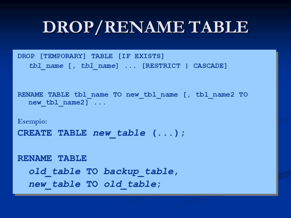DROP/RENAME TABLE DROP [TEMPORARY] TABLE [IF EXISTS] tbl_name [, tbl_name]... [RESTRICT | CASCADE] RENAME TABLE tbl_name TO new_tbl_name [, tbl_name2