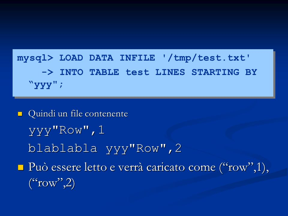 mysql> LOAD DATA INFILE /tmp/test.txt -> INTO TABLE test LINES STARTING BY yyy ; Quindi un file contenente Quindi un file contenenteyyy Row ,1 blablabla yyy Row ,2 Può essere letto e verrà caricato come (row,1), (row,2) Può essere letto e verrà caricato come (row,1), (row,2)