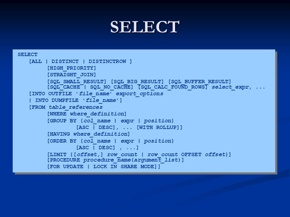 SELECT SELECT [ALL | DISTINCT | DISTINCTROW ] [HIGH_PRIORITY] [STRAIGHT_JOIN] [SQL_SMALL_RESULT] [SQL_BIG_RESULT] [SQL_BUFFER_RESULT] [SQL_CACHE | SQL_NO_CACHE] [SQL_CALC_FOUND_ROWS] select_expr,...