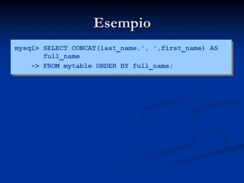 Esempio mysql> SELECT CONCAT(last_name,', ',first_name) AS full_name -> FROM mytable ORDER BY full_name;