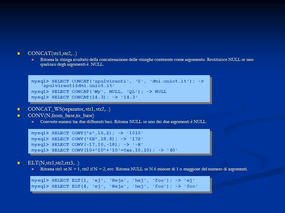 CONCAT(str1,str2,...) CONCAT(str1,str2,...) Ritorna la stringa risultato della concatenazione delle stringhe contenute come argomento. Restituisce NUL