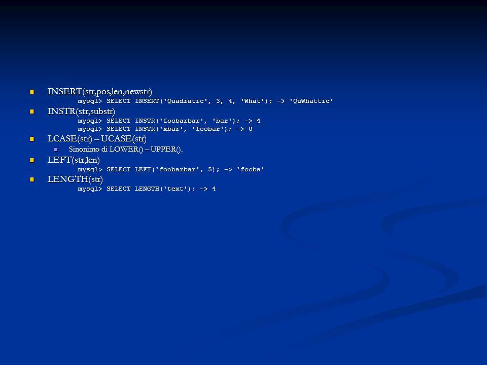 INSERT(str,pos,len,newstr) INSERT(str,pos,len,newstr) mysql> SELECT INSERT( Quadratic , 3, 4, What ); -> QuWhattic INSTR(str,substr) INSTR(str,substr) mysql> SELECT INSTR( foobarbar , bar ); -> 4 mysql> SELECT INSTR( xbar , foobar ); -> 0 LCASE(str) – UCASE(str) LCASE(str) – UCASE(str) Sinonimo di LOWER() – UPPER().